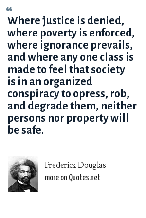 Frederick Douglas: Where justice is denied, where poverty is enforced, where ignorance prevails, and where any one class is made to feel that society is in an organized conspiracy to opress, rob, and degrade them, neither persons nor property will be safe.