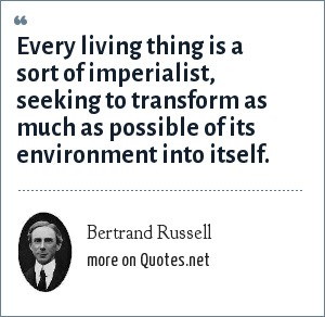 Bertrand Russell: Every living thing is a sort of imperialist, seeking to transform as much as possible of its environment into itself.