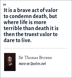 Sir Thomas Browne: It is a brave act of valor to condemn death, but where life is more terrible than death it is then the truest valor to dare to live.