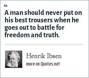 Henrik Ibsen: A man should never put on his best trousers when he goes out to battle for freedom and truth.