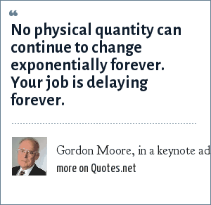 Gordon Moore, in a keynote address at the International Solid-State Circuits Conference in San Francisco in 2003: No physical quantity can continue to change exponentially forever. Your job is delaying forever.
