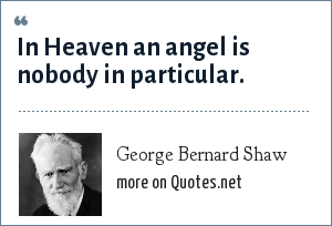 George Bernard Shaw: In Heaven an angel is nobody in particular.