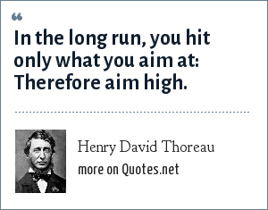 Henry David Thoreau: In the long run, you hit only what you aim at: Therefore aim high.