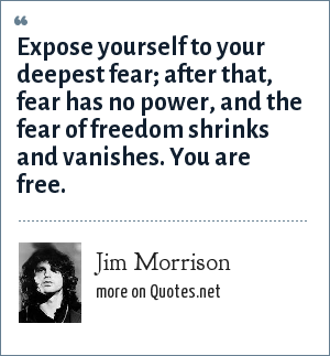 Jim Morrison: Expose yourself to your deepest fear; after that, fear has no power, and the fear of freedom shrinks and vanishes. You are free.