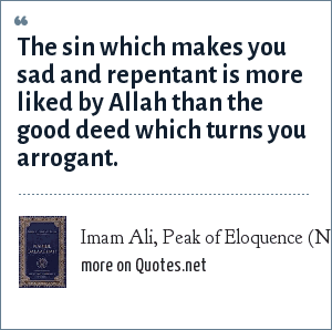 Imam Ali, Peak of Eloquence (Nahjul Balagha): The sin which makes you sad and repentant is more liked by Allah than the good deed which turns you arrogant.