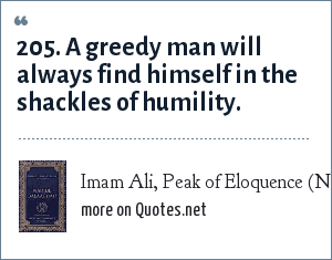 Imam Ali, Peak of Eloquence (Nahjul Balagha): 205. A greedy man will always find himself in the shackles of humility.