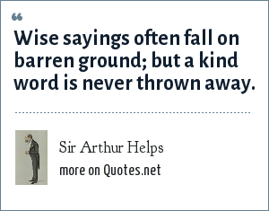 Sir Arthur Helps: Wise sayings often fall on barren ground; but a kind word is never thrown away.