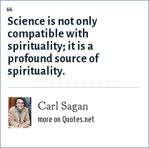Carl Sagan: Science is not only compatible with spirituality; it is a profound source of spirituality.