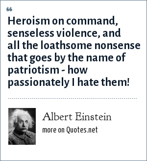 Albert Einstein: Heroism on command, senseless violence, and all the loathsome nonsense that goes by the name of patriotism -- how passionately I hate them!