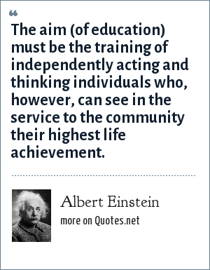 Albert Einstein: The aim (of education) must be the training of independently acting and thinking individuals who, however, can see in the service to the community their highest life achievement.
