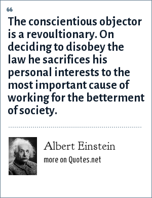 Albert Einstein: The conscientious objector is a revoultionary. On deciding to disobey the law he sacrifices his personal interests to the most important cause of working for the betterment of society.