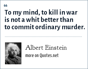 Albert Einstein: To my mind, to kill in war is not a whit better than to commit ordinary murder.