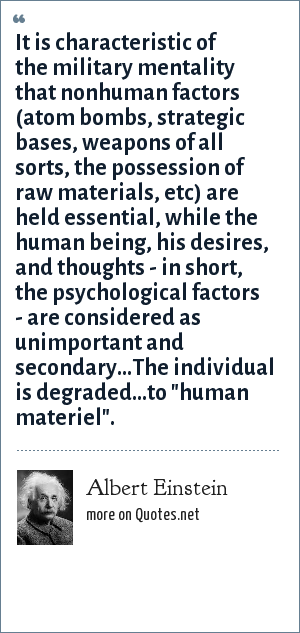 Albert Einstein: It is characteristic of the military mentality that nonhuman factors (atom bombs, strategic bases, weapons of all sorts, the possession of raw materials, etc) are held essential, while the human being, his desires, and thoughts - in short, the psychological factors - are considered as unimportant and secondary...The individual is degraded...to