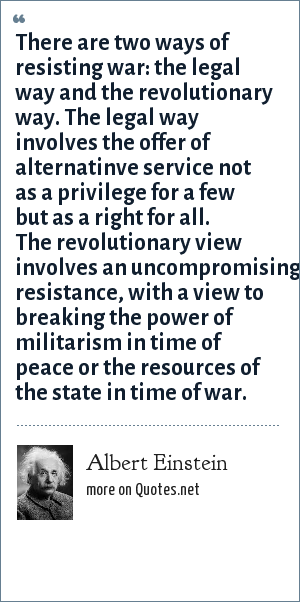 Albert Einstein: There are two ways of resisting war: the legal way and the revolutionary way. The legal way involves the offer of alternatinve service not as a privilege for a few but as a right for all. The revolutionary view involves an uncompromising resistance, with a view to breaking the power of militarism in time of peace or the resources of the state in time of war.