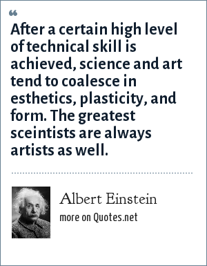 Albert Einstein: After a certain high level of technical skill is achieved, science and art tend to coalesce in esthetics, plasticity, and form. The greatest sceintists are always artists as well.