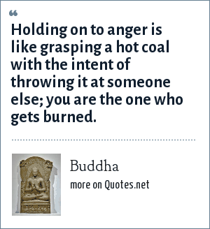 Buddha: Holding on to anger is like grasping a hot coal with the intent of throwing it at someone else; you are the one who gets burned.