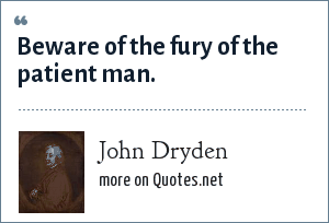 John Dryden: Beware of the fury of the patient man.