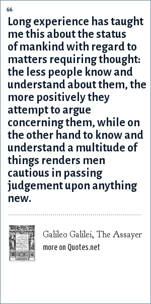 Galileo Galilei, The Assayer: Long experience has taught me this about the status of mankind with regard to matters requiring thought: the less people know and understand about them, the more positively they attempt to argue concerning them, while on the other hand to know and understand a multitude of things renders men cautious in passing judgement upon anything new.