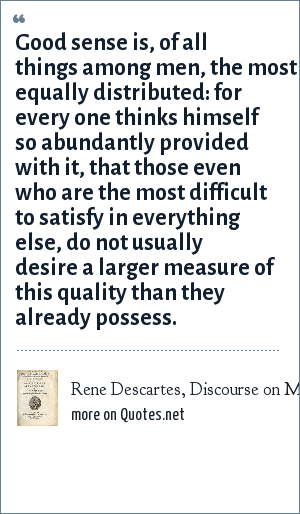 Rene Descartes, Discourse on Method: Good sense is, of all things among men, the most equally distributed: for every one thinks himself so abundantly provided with it, that those even who are the most difficult to satisfy in everything else, do not usually desire a larger measure of this quality than they already possess.