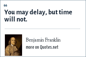 Benjamin Franklin: You may delay, but time will not.