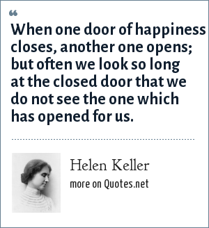 Helen Keller: When one door of happiness closes, another one opens; but often we look so long at the closed door that we do not see the one which has opened for us.