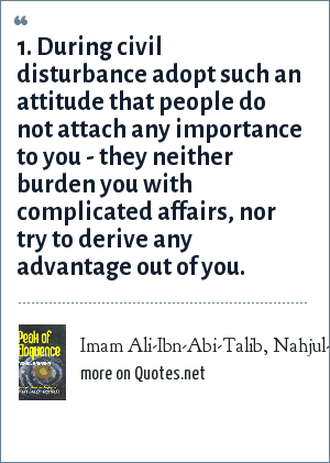 Imam Ali-Ibn-Abi-Talib, Nahjul-Balgha (Peak of Eloquence), saying no1: 1. During civil disturbance adopt such an attitude that people do not attach any importance to you - they neither burden you with complicated affairs, nor try to derive any advantage out of you.