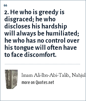 Imam Ali-Ibn-Abi-Talib, Nahjul Balgha (Peak of Eloquence), saying no. 2: 2. He who is greedy is disgraced; he who discloses his hardship will always be humiliated; he who has no control over his tongue will often have to face discomfort.