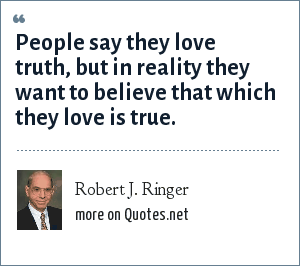 Robert J. Ringer: People say they love truth, but in reality they want to believe that which they love is true.
