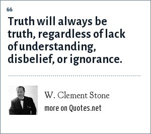 W. Clement Stone: Truth will always be truth, regardless of lack of understanding, disbelief, or ignorance.