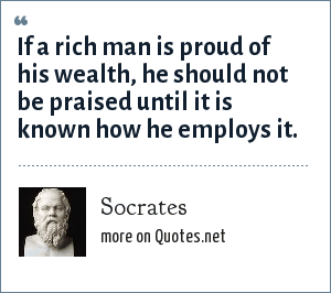Socrates: If a rich man is proud of his wealth, he should not be praised until it is known how he employs it.
