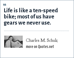 Charles M. Schulz: Life is like a ten-speed bike; most of us have gears we never use.