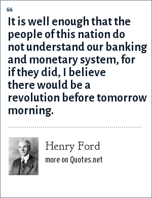 Henry Ford: It is well enough that the people of this nation do not understand our banking and monetary system, for if they did, I believe there would be a revolution before tomorrow morning.