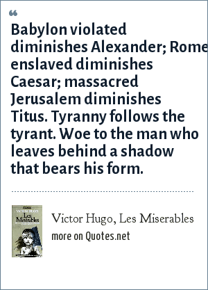 Victor Hugo, Les Miserables: Babylon violated diminishes Alexander; Rome enslaved diminishes Caesar; massacred Jerusalem diminishes Titus. Tyranny follows the tyrant. Woe to the man who leaves behind a shadow that bears his form.