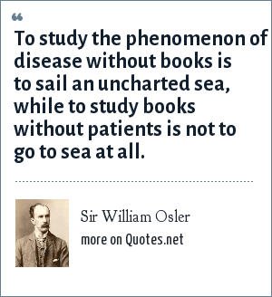 Sir William Osler: To study the phenomenon of disease without books is to sail an uncharted sea, while to study books without patients is not to go to sea at all.