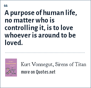Kurt Vonnegut, Sirens of Titan: A purpose of human life, no matter who is controlling it, is to love whoever is around to be loved.