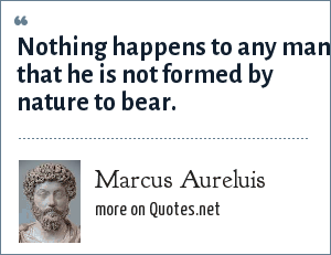 Marcus Aureluis: Nothing happens to any man that he is not formed by nature to bear.
