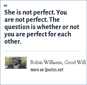 Robin Williams, Good Will Hunting: She is not perfect. You are not perfect. The question is whether or not you are perfect for each other.