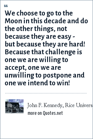 John F. Kennedy, Rice University speech on September 12, 1962: We choose to go to the Moon in this decade and do the other things, not because they are easy - but because they are hard! Because that challenge is one we are willing to accept, one we are unwilling to postpone and one we intend to win!