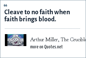 Arthur Miller, The Crucible, act II: Cleave to no faith when faith brings blood.