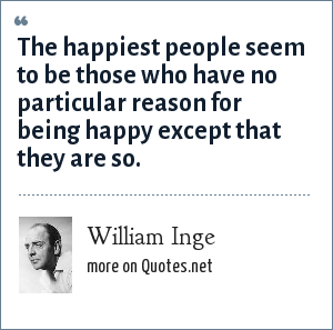 William Inge: The happiest people seem to be those who have no particular reason for being happy except that they are so.