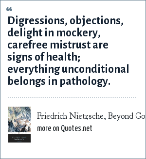 Friedrich Nietzsche, Beyond Good and Evil: Digressions, objections, delight in mockery, carefree mistrust are signs of health; everything unconditional belongs in pathology.