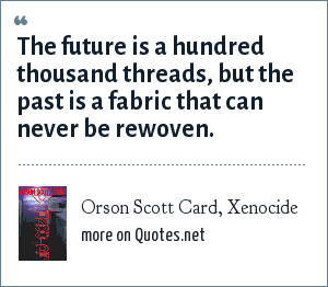 Orson Scott Card, Xenocide: The future is a hundred thousand threads, but the past is a fabric that can never be rewoven.
