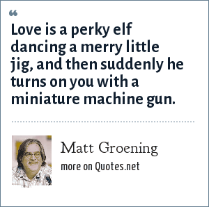 Matt Groening: Love is a perky elf dancing a merry little jig, and then suddenly he turns on you with a miniature machine gun.