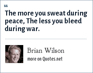 Brian Wilson: The more you sweat during peace, The less you bleed during war.