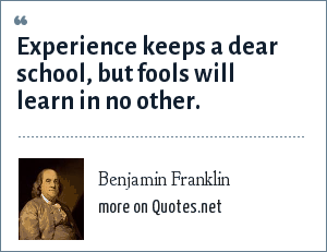 Benjamin Franklin: Experience keeps a dear school, but fools will learn in no other.