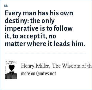 Henry Miller, The Wisdom of the Heart: Every man has his own destiny: the only imperative is to follow it, to accept it, no matter where it leads him.