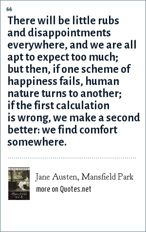 Jane Austen, Mansfield Park: There will be little rubs and disappointments everywhere, and we are all apt to expect too much; but then, if one scheme of happiness fails, human nature turns to another; if the first calculation is wrong, we make a second better: we find comfort somewhere.