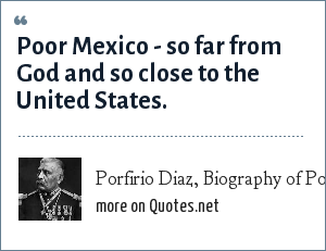 Porfirio Diaz, Biography of Porfirio Diaz: Poor Mexico - so far from God and so close to the United States.