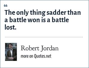 Robert Jordan: The only thing sadder than a battle won is a battle lost.