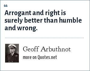 Geoff Arbuthnot: Arrogant and right is surely better than humble and wrong.